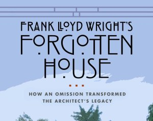 "The Book ""Frank Lloyd Wright's Forgotten House - How and Omission Transformed the Architect's Legacy"" (UW-Press) is available for pre-order now."